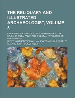 The Reliquary and Illustrated Archaeologist, Volume 3; a Quarterly Journal and Review Devoted to the Study of Early Pagan and Christian Antiquities Of