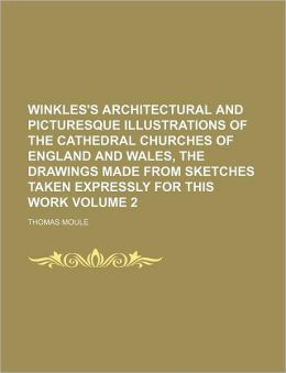 Winkles's Architectural and Picturesque Illustrations of the Cathedral Churches of England and Wales, the Drawings Made from Sketches Taken Expressly