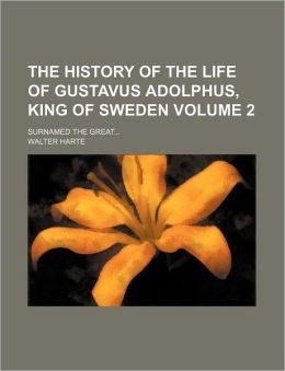 The History of the Life of Gustavus Adolphus, King of Sweden Volume 2; Surnamed the Great