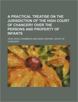 A Practical Treatise on the Jurisdiction of the High Court of Chancery over the Persons and Property of Infants