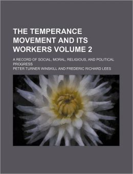 The Temperance Movement and Its Workers Volume 2; a Record of Social, Moral, Religious, and Political Progress