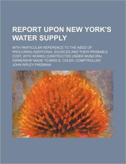 Report upon New York's Water Supply; with Particular Reference to the Need of Procuring Additional Sources and Their Probable Cost, with Works Constru