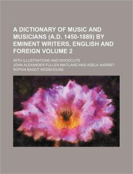 A Dictionary of Music and Musicians by Eminent Writers, English and Foreign Volume 2; with Illustrations and Woodcuts