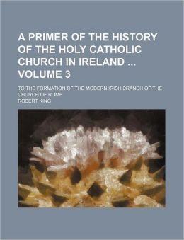 A Primer of the History of the Holy Catholic Church in Ireland Volume 3; To the Formation of the Modern Irish Branch of the Church of Rome