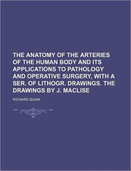 The Anatomy of the Arteries of the Human Body and Its Applications to Pathology and Operative Surgery, with a Ser of Lithogr Drawings the Drawings