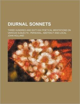 Diurnal Sonnets; Three Hundred and Sixty-Six Poetical Meditations on Various Subjects; Personal, Abstract and Local