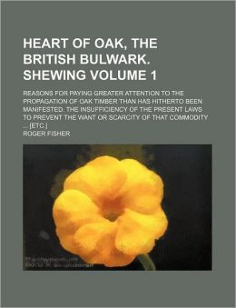 Heart of Oak, the British Bulwark. Shewing Volume 1; Reasons for Paying Greater Attention to the Propagation of Oak Timber Than Has Hitherto Been Mani