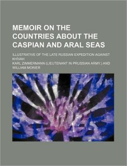 Memoir on the countries about the Caspian and Aral seas; illustrative of the late Russian expedition against Kh vah