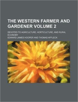 The Western Farmer and Gardener Volume 2; Devoted to Agriculture, Horticulture, and Rural Economy