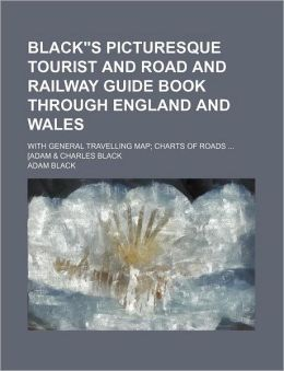 Black S Picturesque Tourist and Road and Railway Guide Book Through England and Wales; with General Travelling Map; Charts of Roads [Adam and Charle