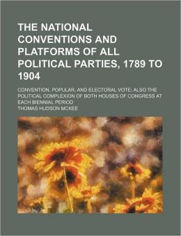 The National Conventions and Platforms of All Political Parties, 1789 to 1904; Convention, Popular, and Electoral Vote; Also the Political Complexion