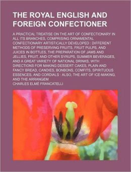 The Royal English and Foreign Confectioner; a Practical Treatise on the Art of Confectionary in All Its Branches, Comprising Ornamental Confectionary