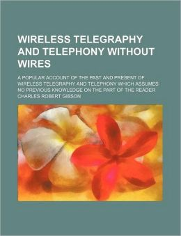 Wireless Telegraphy and Telephony Without Wires; A Popular Account of the Past and Present of Wireless Telegraphy and Telephony Which Assumes No Previ