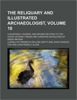 The Reliquary and Illustrated Archaeologist, Volume 18; a Quarterly Journal and Review Devoted to the Study of Early Pagan and Christian Antiquities