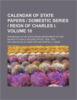 Calendar of State Papers Domestic Series Reign of Charles I Volume 10; Preserved in the State Paper Department of Her Majesty's Public Record Of