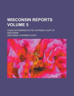 Wisconsin reports; cases determined in the Supreme Court of Wisconsin Volume 5