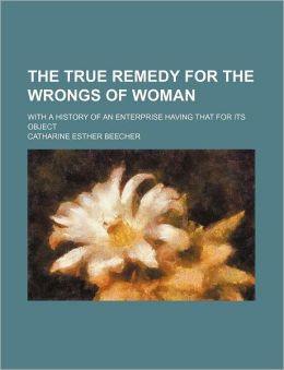 The True Remedy for the Wrongs of Woman; With a History of an Enterprise Having That for Its Object