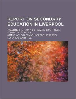 Report on Secondary Education in Liverpool; Including the Training of Teachers for Public Elementary Schools