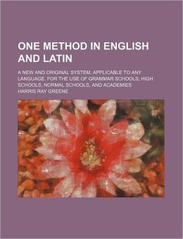 One Method in English and Latin; a New and Original System, Applicable to Any Language for the Use of Grammar Schools, High Schools, Normal Schools
