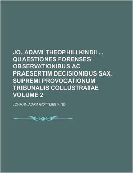 Jo Adami Theophili Kindii Quaestiones Forenses Observationibus Ac Praesertim Decisionibus Sax Supremi Provocationum Tribunalis Collustratae