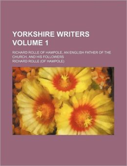 Yorkshire Writers Volume 1; Richard Rolle of Hampole, an English Father of the Church, and His Followers
