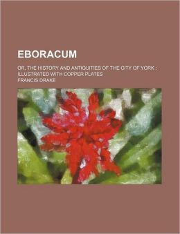Eboracum; or, the History and Antiquities of the City of York: Illustrated with Copper Plates