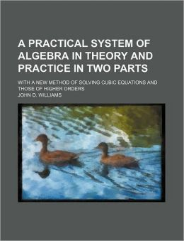 A Practical System of Algebra in Theory and Practice in Two Parts; with a New Method of Solving Cubic Equations and Those of Higher Orders
