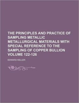 The Principles and Practice of Sampling Metallic Metallurgical Materials with Special Reference to the Sampling of Copper Bullion Volume 122-126