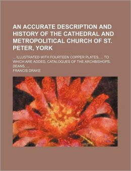 An Accurate Description and History of the Cathedral and Metropolitical Church of St Peter, York; Illustrated with Fourteen Copper Plates, To
