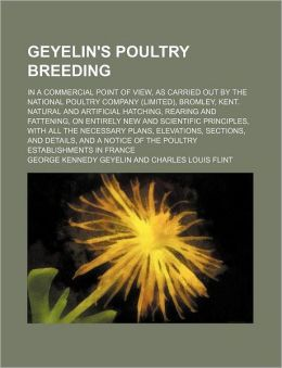 Geyelin's Poultry Breeding; in a Commercial Point of View, As Carried Out by the National Poultry Company , Bromley, Kent Natural and Artifi