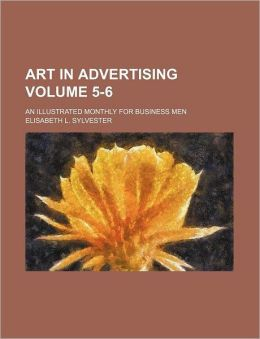Art in Advertising Volume 5-6; an Illustrated Monthly for Business Men