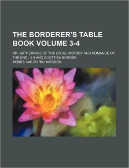 The Borderer's Table Book Volume 3-4; or, Gatherings of the Local History and Romance of the English and Scottish Border