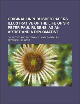 Original Unpublished Papers Illustrative of the Life of Sir Peter Paul Rubens, As an Artist and a Diplomatist; Collected and Edited by W Noel Sainsbu