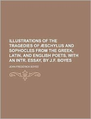 Illustrations of the Tragedies of Æschylus and Sophocles from the Greek, Latin, and English Poets, with an Intr Essay, by J F Boyes