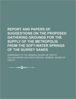 Report and Papers of Suggestions on the Proposed Gathering Grounds for the Supply of the Metropolis from the Soft-Water Springs of the Surrey Sands;