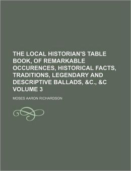 The Local Historian's Table Book, of Remarkable Occurences, Historical Facts, Traditions, Legendary and Descriptive Ballads, and C , and C