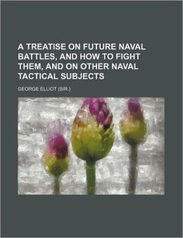 A Treatise on Future Naval Battles, and How to Fight Them, and on Other Naval Tactical Subjects