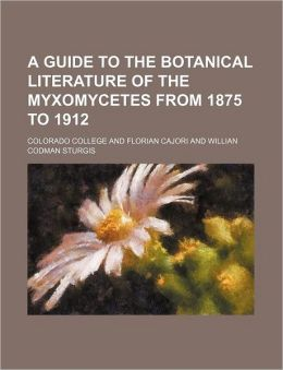 A Guide to the Botanical Literature of the Myxomycetes from 1875 To 1912