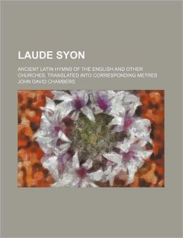 Laude Syon; Ancient Latin Hymns of the English and Other Churches, Translated into Corresponding Metres