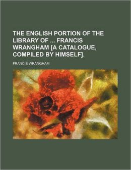 The English Portion of the Library of Francis Wrangham [a Catalogue, Compiled by Himself]