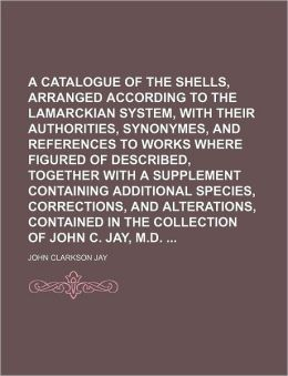 A Catalogue of the Shells, Arranged According to the Lamarckian System, with Their Authorities, Synonymes, and References to Works Where Figured of