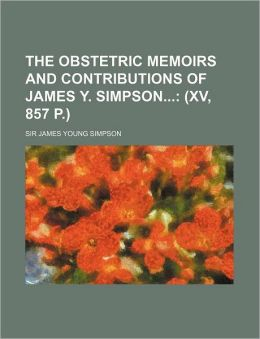 The Obstetric Memoirs and Contributions of James y Simpson;