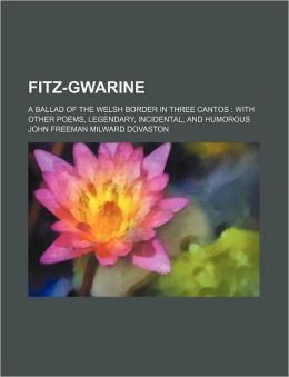 Fitz-Gwarine; a Ballad of the Welsh Border in Three Cantos with Other Poems, Legendary, Incidental, and Humorous