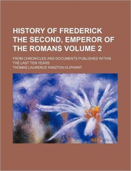 History of Frederick the Second, Emperor of the Romans Volume 2; from Chronicles and Documents Published Within the Last Ten Years