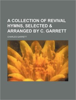 A Collection of Revival Hymns, Selected and Arranged by C Garrett