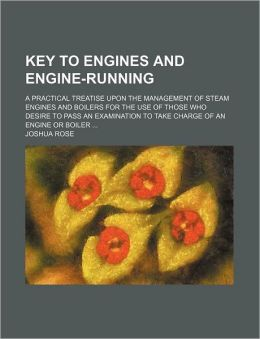 Key to Engines and Engine-Running; A Practical Treatise Upon the Management of Steam Engines and Boilers for the Use of Those Who Desire to Pass an Ex