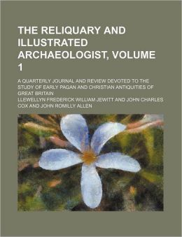 The Reliquary and Illustrated Archaeologist, Volume 1; a Quarterly Journal and Review Devoted to the Study of Early Pagan and Christian Antiquities O