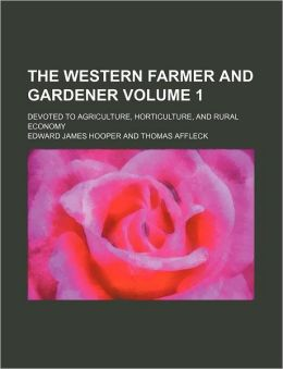 The Western Farmer and Gardener Volume 1; Devoted to Agriculture, Horticulture, and Rural Economy