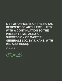 List of Officers of the Royal Regiment of Artillery 1763, with a Continuation to the Present Time Also a Succession of Master Generals [ and C by J K