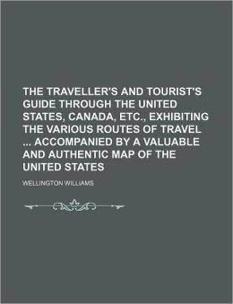 The Traveller's and Tourist's Guide Through the United States, Canada, etc , Exhibiting the Various Routes of Travel Accompanied by a Valuable and Au